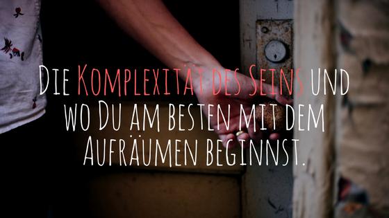 Die Komplexität des Seins und wo Du am besten mit dem Aufräumen beginnst.