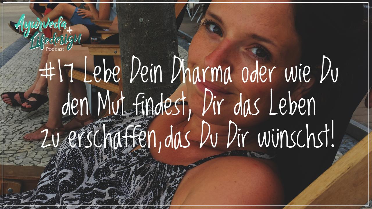 #17 Lebe Dein Dharma oder wie Du den Mut findest, Dir das Leben zu erschaffen, das Du dir wünschst!