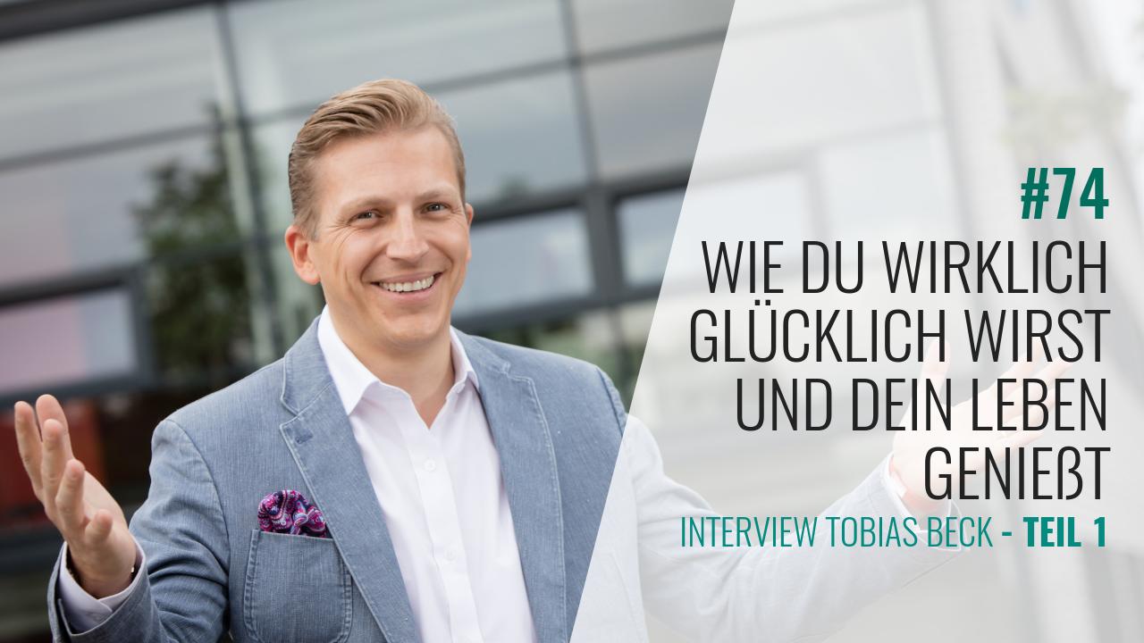 #74 Tobi Beck Interview 1.Teil: Wie Du wirklich glücklich wirst und Dein Leben genießt