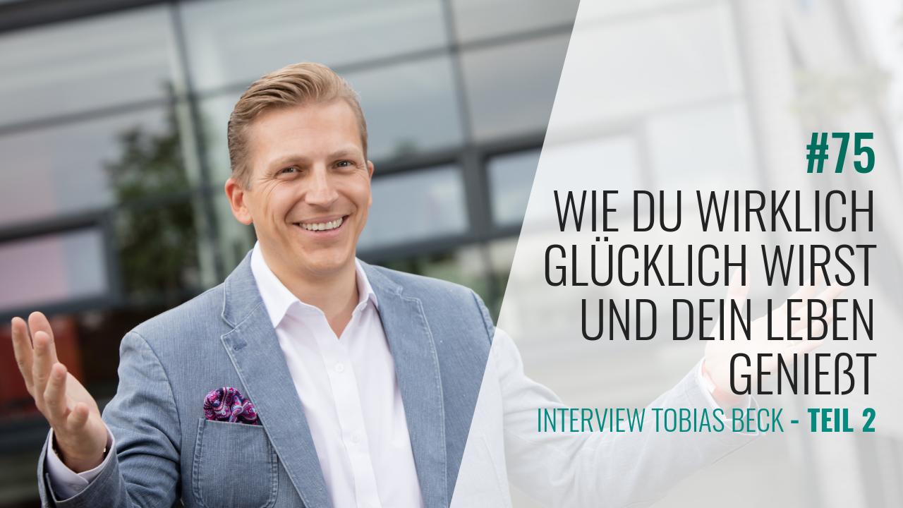 #75 Tobi Beck Interview 2.Teil: Wie Du wirklich glücklich wirst und Dein Leben genießt