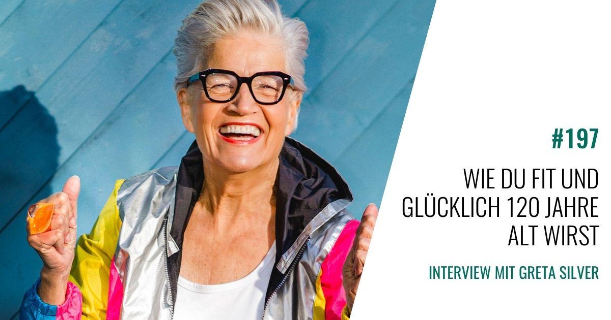 #197  Greta Silver im Interview: Wie Du fit und glücklich 120 Jahre alt wirst.