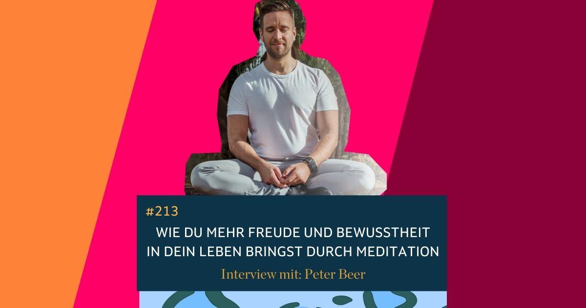 #213  Wie Du mehr Freude und Bewusstheit in Dein Leben bringst durch Meditation. Interview mit Peter Beer.